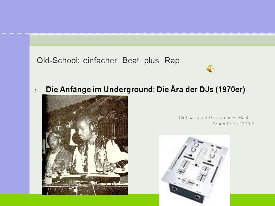 Old-School: einfacher Beat plus Rap 1. Die Anfänge im Underground: Die Ära der DJs (1970er) Clubparty mit Grandmaster Flash Bronx Ende 1970er