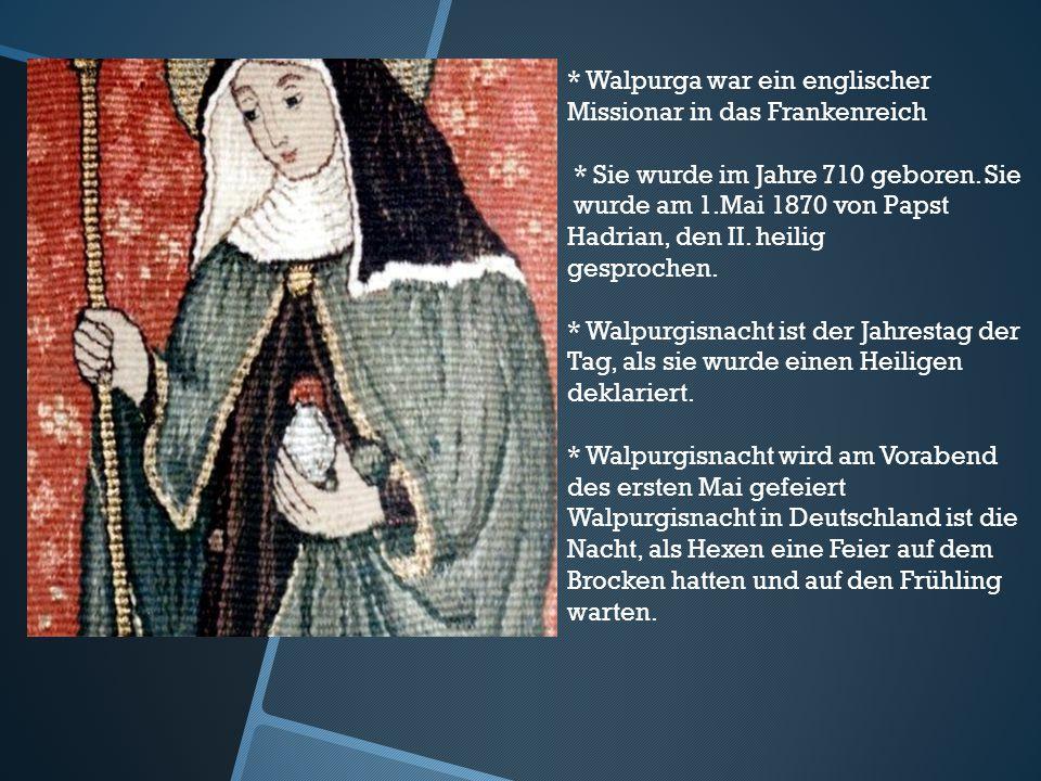* Walpurga war ein englischer Missionar in das Frankenreich * Sie wurde im Jahre 710 geboren. Sie wurde am 1.Mai 1870 von Papst Hadrian, den II. heili