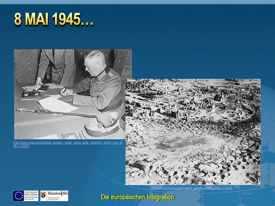 © Richard Stock, 2013 http://www.ena.lu/marechal_wilhelm_keitel_signe_acte_reddition_berlin_mai_19 45-1-10200 http://www.ena.lu/allemagne_ruines_wesel_1945-1-10025 16 Die europäischen Integration