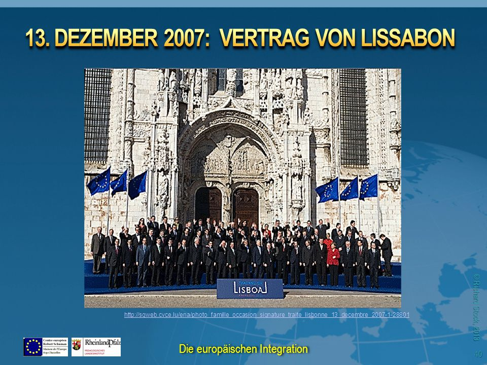 © Richard Stock, 2013 http://sgweb.cvce.lu/ena/photo_famille_occasion_signature_traite_lisbonne_13_decembre_2007-1-28801 40 Die europäischen Integration