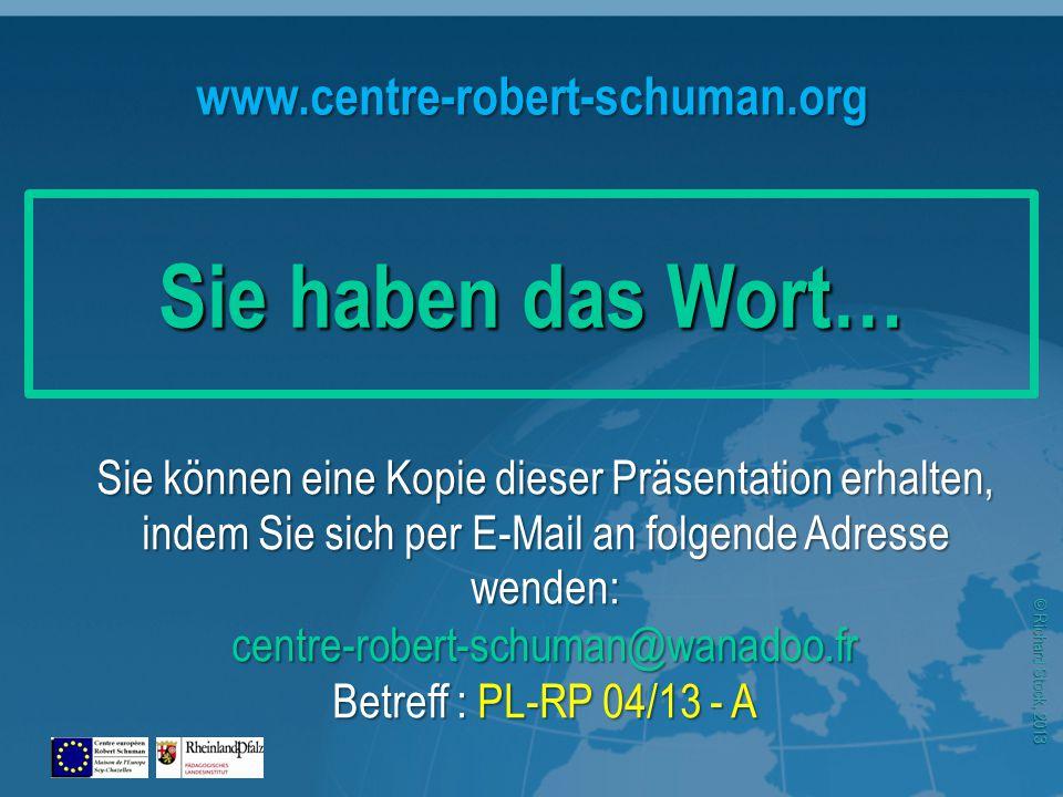 © Richard Stock, 2013 www.centre-robert-schuman.org Sie können eine Kopie dieser Präsentation erhalten, indem Sie sich per E-Mail an folgende Adresse wenden: centre-robert-schuman@wanadoo.fr Betreff : PL-RP 04/13 - A Sie haben das Wort…
