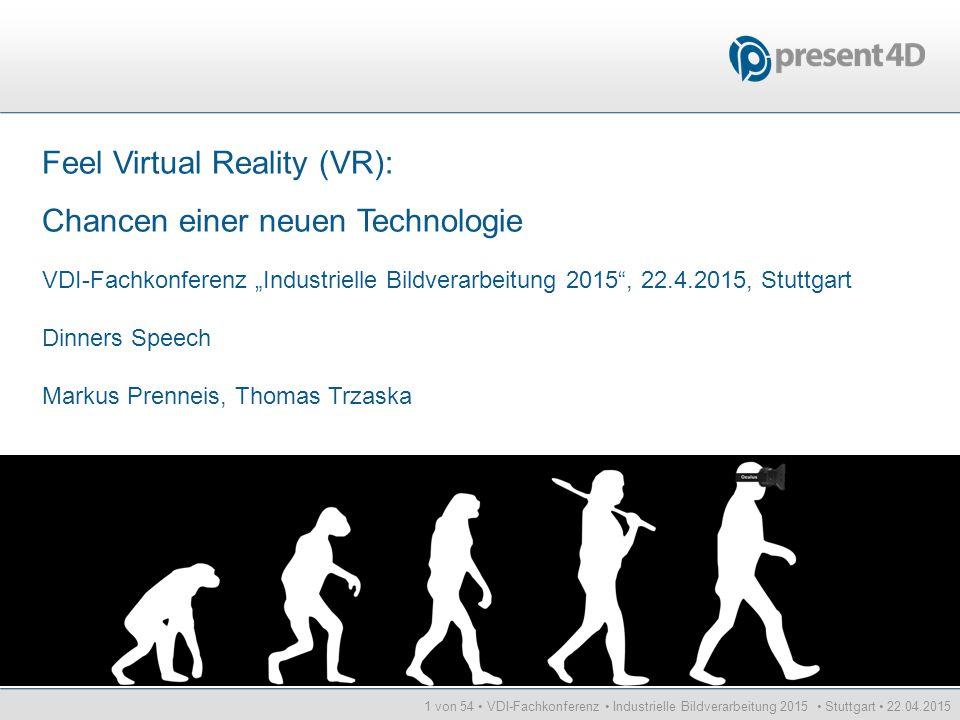 1 von 54 VDI-Fachkonferenz Industrielle Bildverarbeitung 2015 Stuttgart 22.04.2015 Feel Virtual Reality (VR): Chancen einer neuen Technologie VDI-Fach