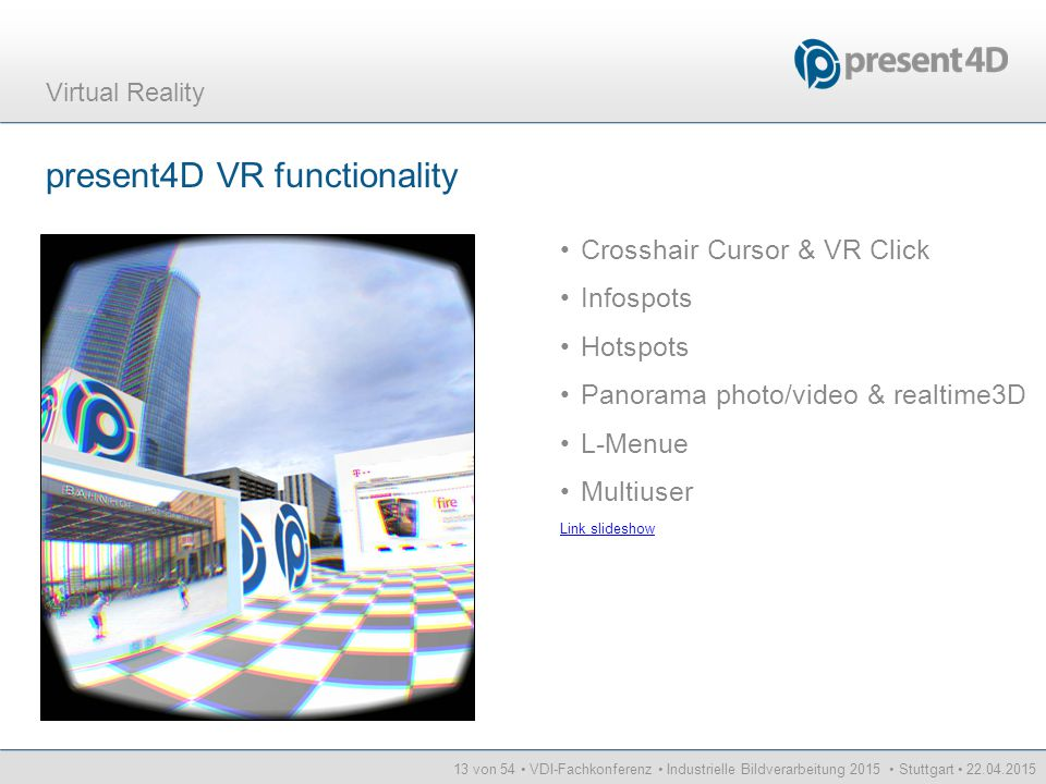 14 von 54 VDI-Fachkonferenz Industrielle Bildverarbeitung 2015 Stuttgart 22.04.2015 Virtual Reality Future Functionality VR resentation on Oculus p4D VR functions Future Scenarios Tracking Fields of Applications
