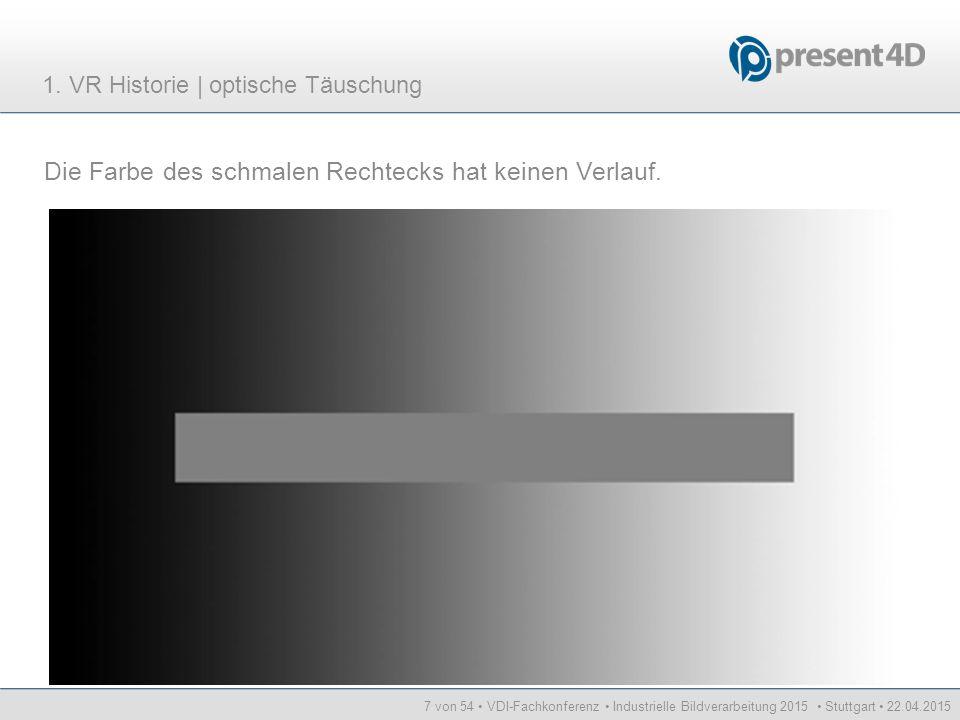 7 von 54 VDI-Fachkonferenz Industrielle Bildverarbeitung 2015 Stuttgart 22.04.2015 Die Farbe des schmalen Rechtecks hat keinen Verlauf. 1. VR Historie