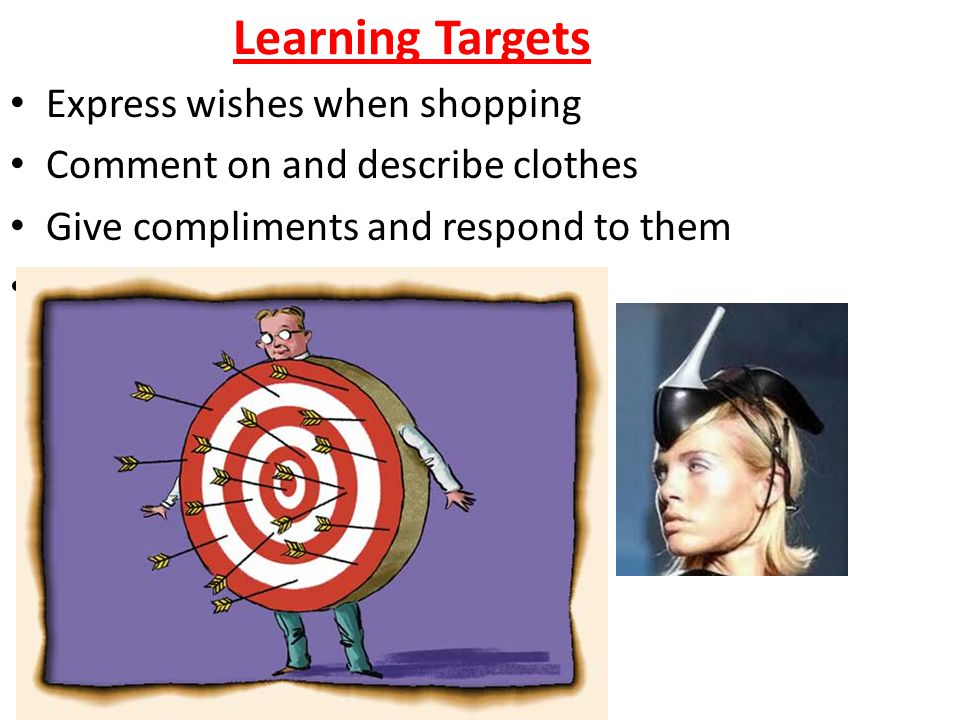 Learning Targets Express wishes when shopping Comment on and describe clothes Give compliments and respond to them Talk about trying on clothes