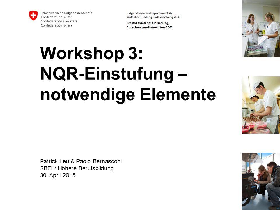 Workshop 3: NQR-Einstufung – notwendige Elemente Patrick Leu & Paolo Bernasconi SBFI / Höhere Berufsbildung 30. April 2015