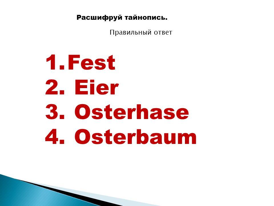 Расшифруй тайнопись. Правильный ответ 1.Fest 2. Eier 3. Osterhase 4. Osterbaum