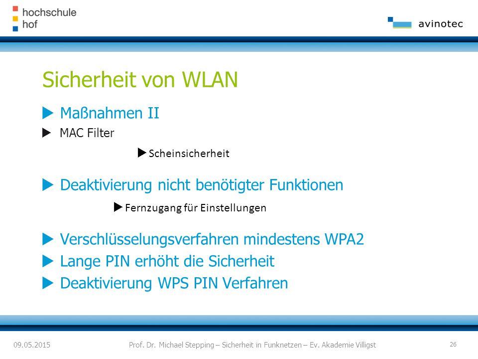 Sicherheit von WLAN  Maßnahmen II  MAC Filter  Scheinsicherheit  Deaktivierung nicht benötigter Funktionen  Fernzugang für Einstellungen  Verschlüsselungsverfahren mindestens WPA2  Lange PIN erhöht die Sicherheit  Deaktivierung WPS PIN Verfahren 09.05.2015Prof.