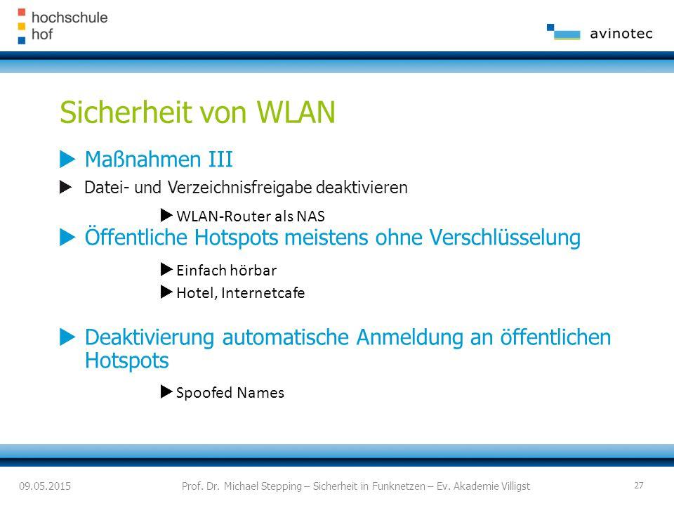 Sicherheit von WLAN  Maßnahmen III  Datei- und Verzeichnisfreigabe deaktivieren  WLAN-Router als NAS  Öffentliche Hotspots meistens ohne Verschlüsselung  Einfach hörbar  Hotel, Internetcafe  Deaktivierung automatische Anmeldung an öffentlichen Hotspots  Spoofed Names 09.05.2015Prof.