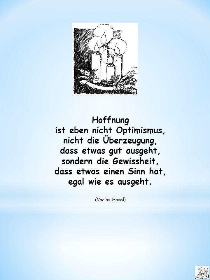Hoffnung ist eben nicht Optimismus, nicht die Überzeugung, dass etwas gut ausgeht, sondern die Gewissheit, dass etwas einen Sinn hat, egal wie es ausgeht.
