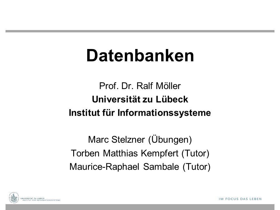 Datenbanken Prof. Dr. Ralf Möller Universität zu Lübeck Institut für Informationssysteme Marc Stelzner (Übungen) Torben Matthias Kempfert (Tutor) Maur