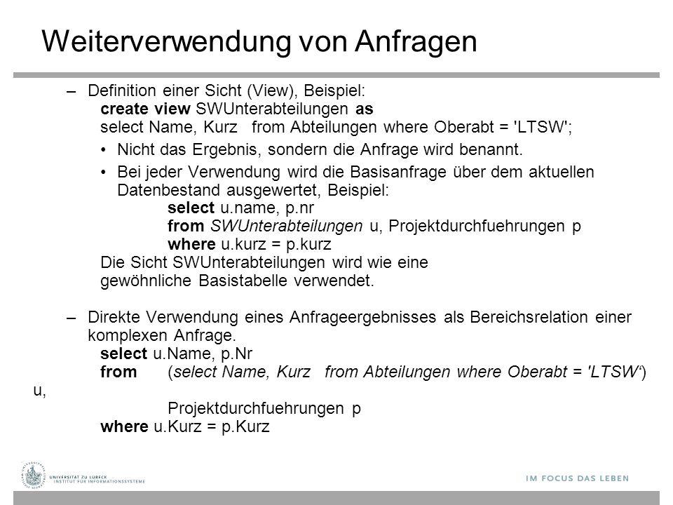 Weiterverwendung von Anfragen –Definition einer Sicht (View), Beispiel: create view SWUnterabteilungen as select Name, Kurz from Abteilungen where Obe