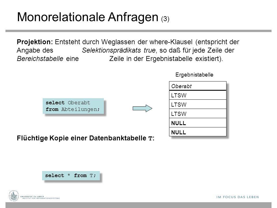 Monorelationale Anfragen (3) Projektion: Entsteht durch Weglassen der where-Klausel (entspricht der Angabe des Selektionsprädikats true, so daß für je