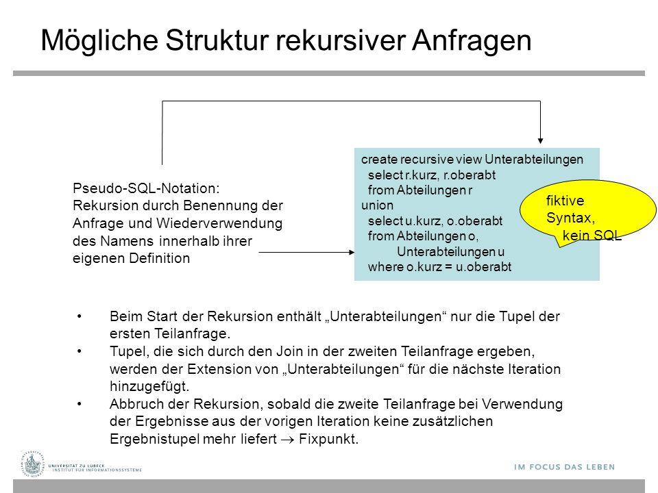 Mögliche Struktur rekursiver Anfragen create recursive view Unterabteilungen select r.kurz, r.oberabt from Abteilungen r union select u.kurz, o.oberab