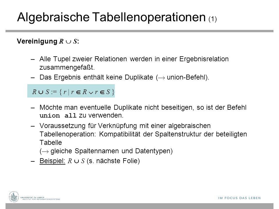Algebraische Tabellenoperationen (1) Vereinigung R  S : –Alle Tupel zweier Relationen werden in einer Ergebnisrelation zusammengefaßt. –Das Ergebnis