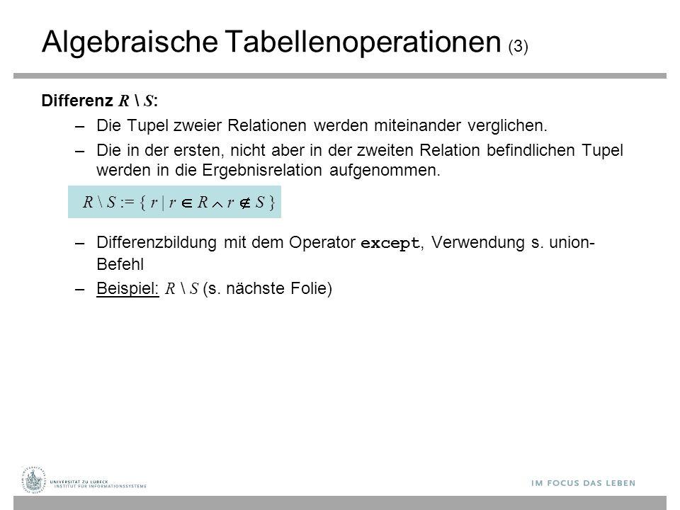 Algebraische Tabellenoperationen (3) Differenz R \ S : –Die Tupel zweier Relationen werden miteinander verglichen. –Die in der ersten, nicht aber in d