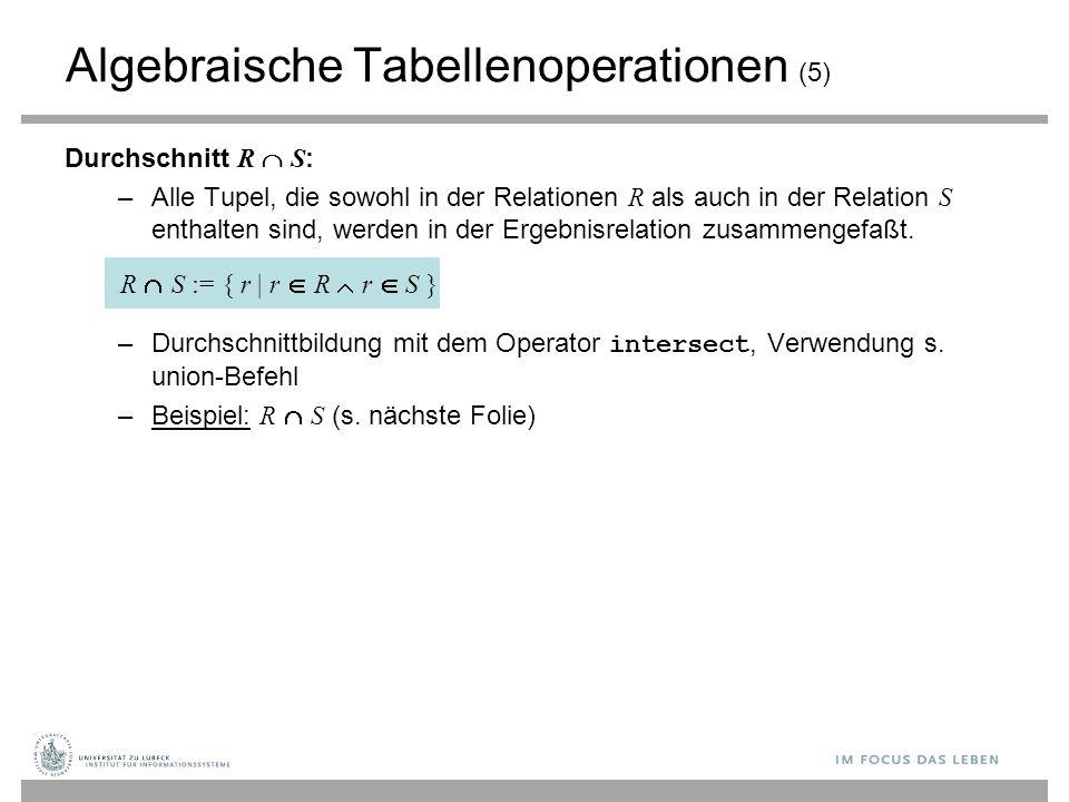 Algebraische Tabellenoperationen (5) Durchschnitt R  S : –Alle Tupel, die sowohl in der Relationen R als auch in der Relation S enthalten sind, werd