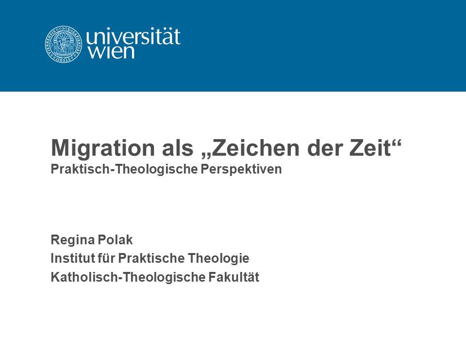 """Migration als """"Zeichen der Zeit"""" Praktisch-Theologische Perspektiven Regina Polak Institut für Praktische Theologie Katholisch-Theologische Fakultät"""