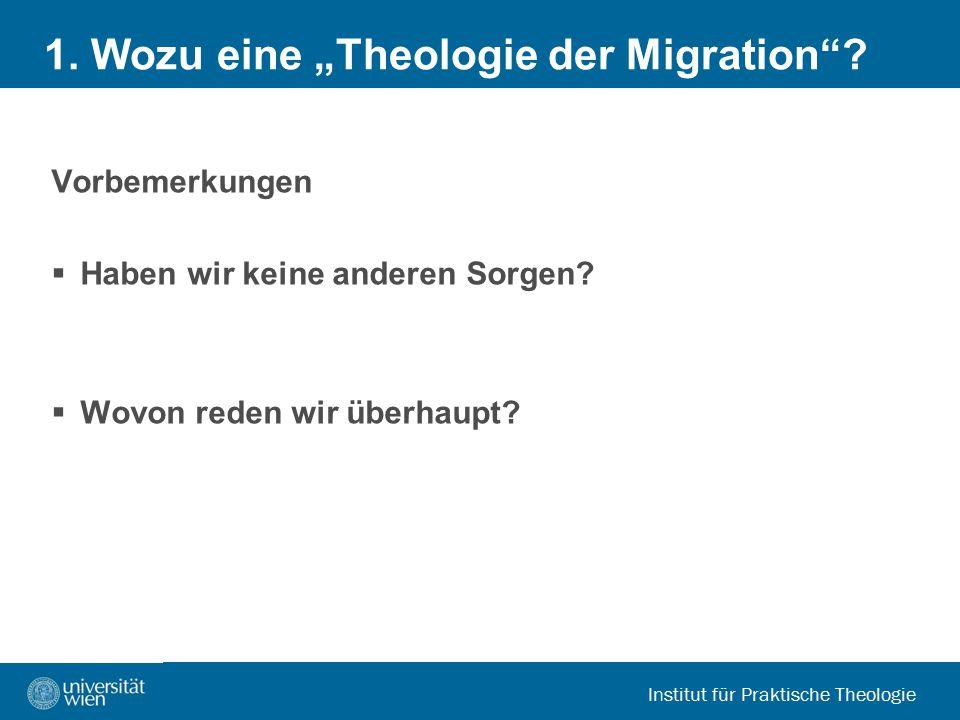 """Institut für Praktische Theologie 1. Wozu eine """"Theologie der Migration""""? Vorbemerkungen  Haben wir keine anderen Sorgen?  Wovon reden wir überhaupt"""