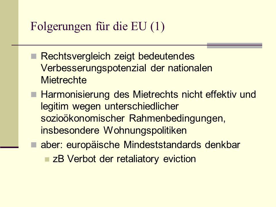 Folgerungen für die EU (1) Rechtsvergleich zeigt bedeutendes Verbesserungspotenzial der nationalen Mietrechte Harmonisierung des Mietrechts nicht effektiv und legitim wegen unterschiedlicher sozioökonomischer Rahmenbedingungen, insbesondere Wohnungspolitiken aber: europäische Mindeststandards denkbar zB Verbot der retaliatory eviction