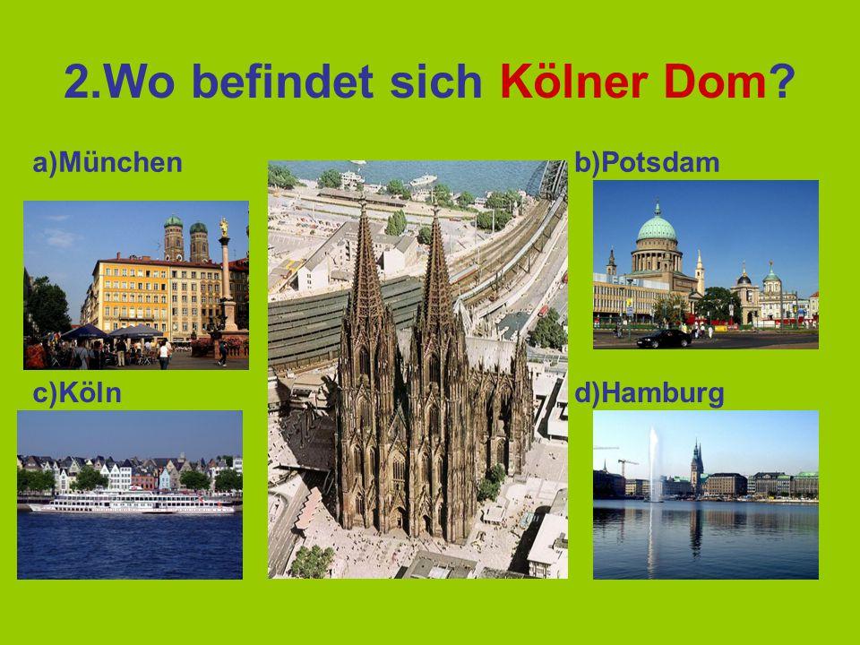 2.Wo befindet sich Kölner Dom? a)Münchenb)Potsdam c)Kölnd)Hamburg