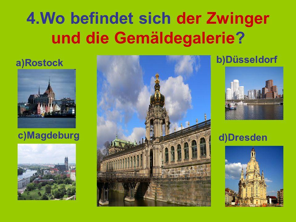 4.Wo befindet sich der Zwinger und die Gemäldegalerie? a)Rostock b)Düsseldorf c)Magdeburg d)Dresden