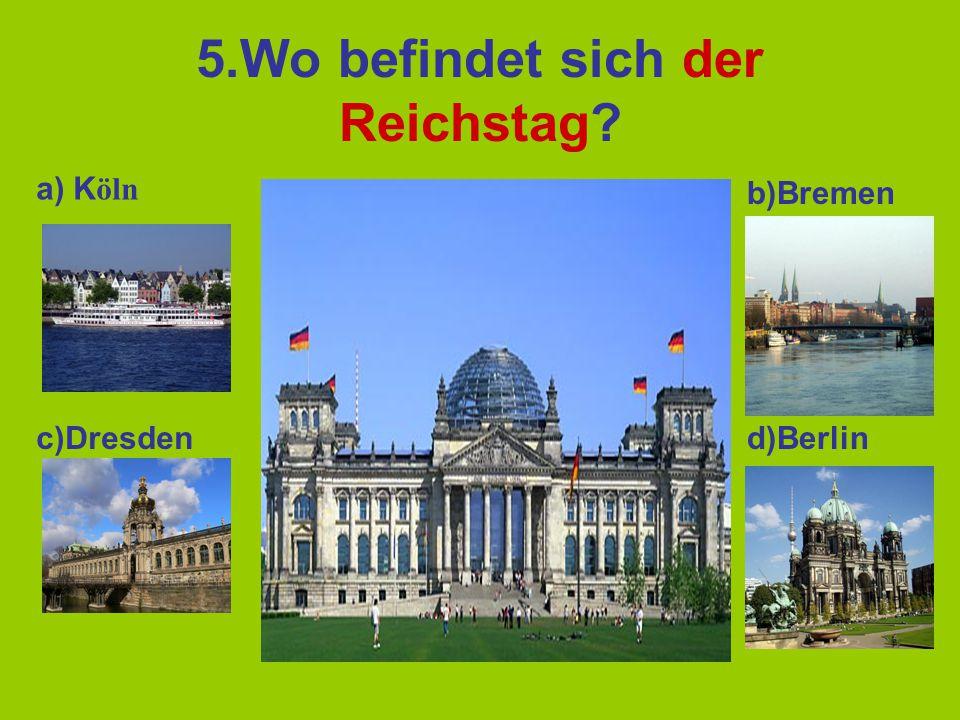 5.Wo befindet sich der Reichstag? a) K öln b)Bremen c)Dresdend)Berlin
