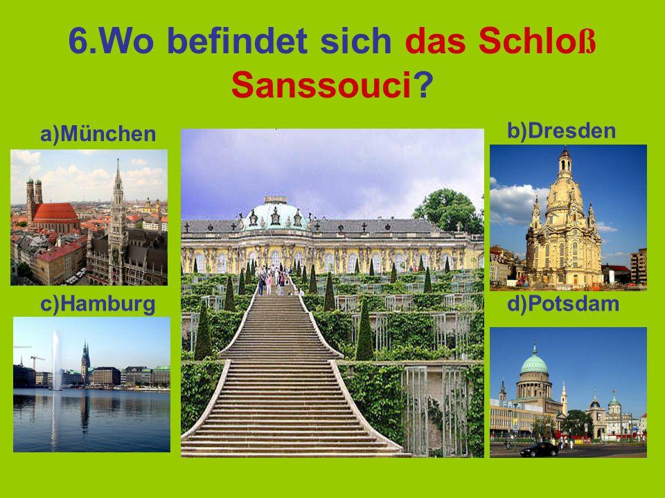 6.Wo befindet sich das Schlo ß Sanssouci? a)München b)Dresden c)Hamburgd)Potsdam