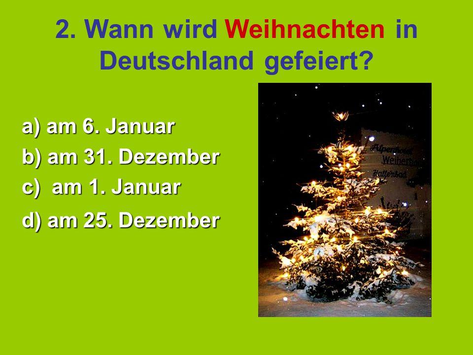2.Wann wird Weihnachten in Deutschland gefeiert. a) am 6.