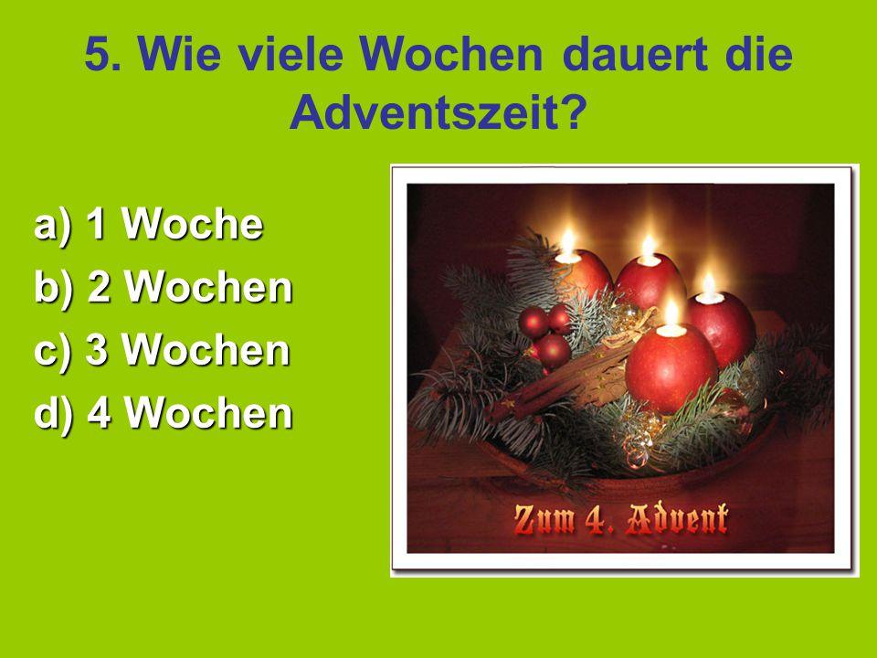 5. Wie viele Wochen dauert die Adventszeit? a) 1 Woche b) 2 Wochen c) 3 Wochen d) 4 Wochen