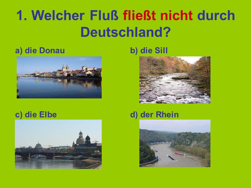 1. Welcher Fluß fließt nicht durch Deutschland? a) die Donaub) die Sill c) die Elbed) der Rhein