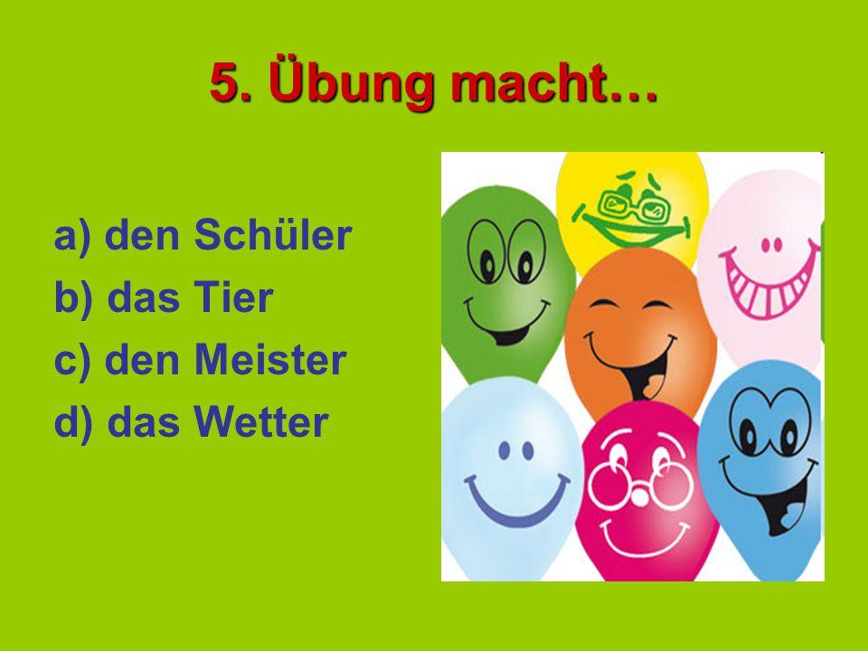 5. Übung macht… a) den Schüler b) das Tier c) den Meister d) das Wetter