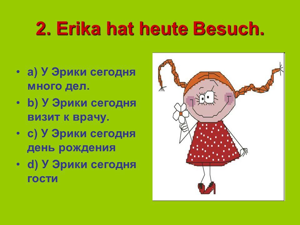 2.Erika hat heute Besuch. a) У Эрики сегодня много дел.