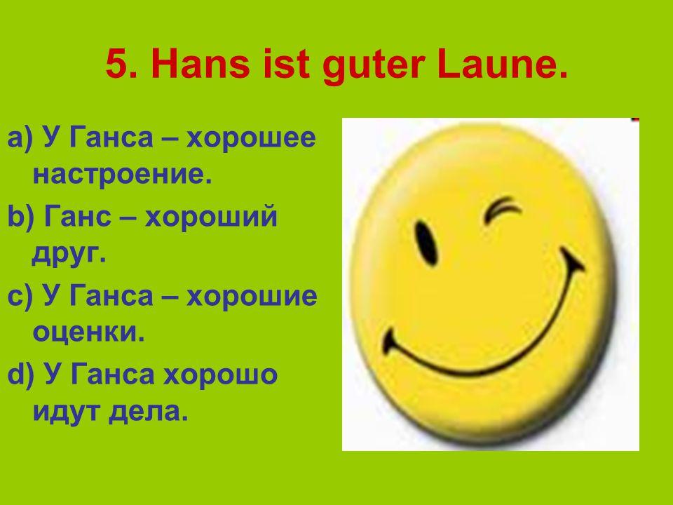 5.Hans ist guter Laune. a) У Ганса – хорошее настроение.