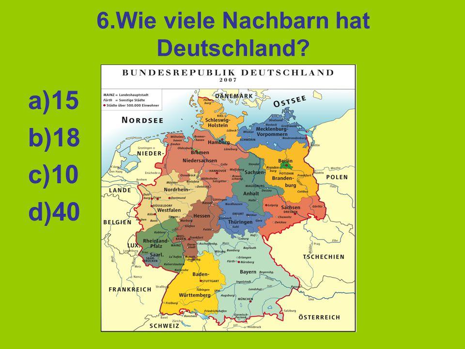 6.Wie viele Nachbarn hat Deutschland? a)15 b)18 c)10 d)40