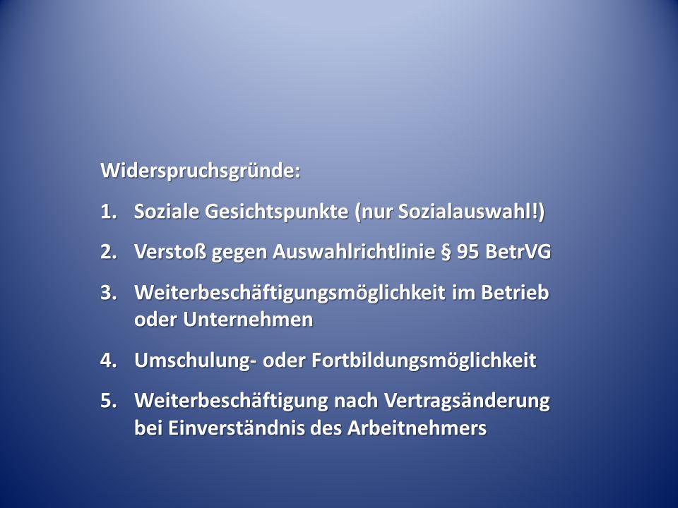 Widerspruchsgründe: 1.Soziale Gesichtspunkte (nur Sozialauswahl!) 2.Verstoß gegen Auswahlrichtlinie § 95 BetrVG 3.Weiterbeschäftigungsmöglichkeit im B