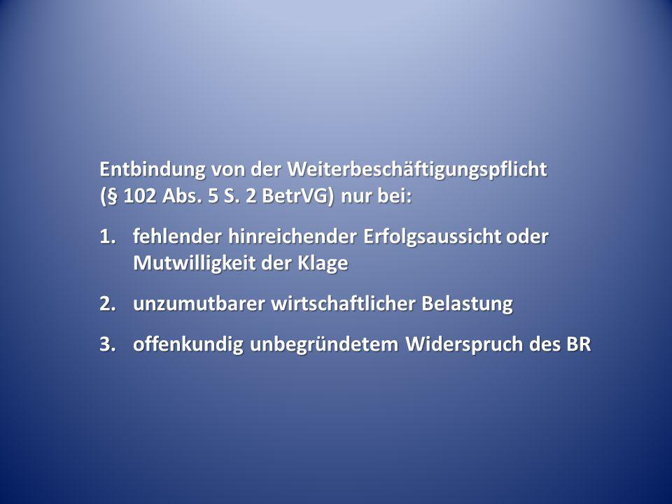 Entbindung von der Weiterbeschäftigungspflicht (§ 102 Abs. 5 S. 2 BetrVG) nur bei: 1.fehlender hinreichender Erfolgsaussicht oder Mutwilligkeit der Kl