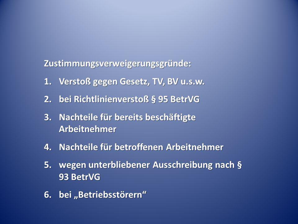 Zustimmungsverweigerungsgründe: 1.Verstoß gegen Gesetz, TV, BV u.s.w. 2.bei Richtlinienverstoß § 95 BetrVG 3.Nachteile für bereits beschäftigte Arbeit