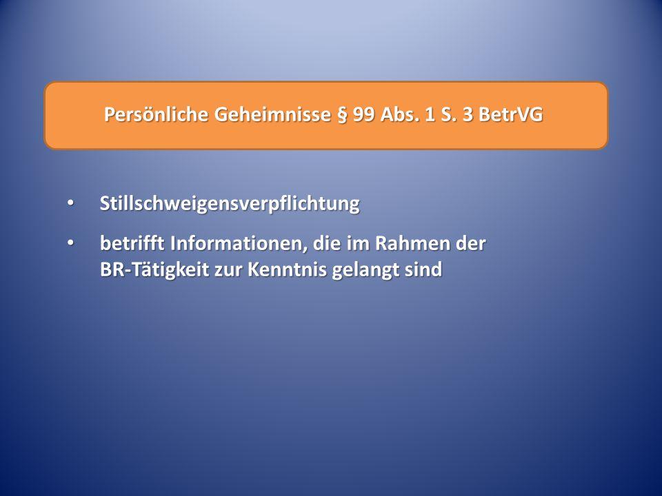 Persönliche Geheimnisse § 99 Abs. 1 S. 3 BetrVG Stillschweigensverpflichtung Stillschweigensverpflichtung betrifft Informationen, die im Rahmen der BR