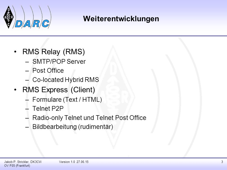 Weiterentwicklungen RMS Relay (RMS) –SMTP/POP Server –Post Office –Co-located Hybrid RMS RMS Express (Client) –Formulare (Text / HTML) –Telnet P2P –Ra