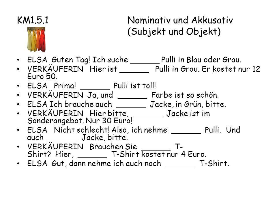 KM1.5.1Nominativ und Akkusativ (Subjekt und Objekt) ELSA Guten Tag.