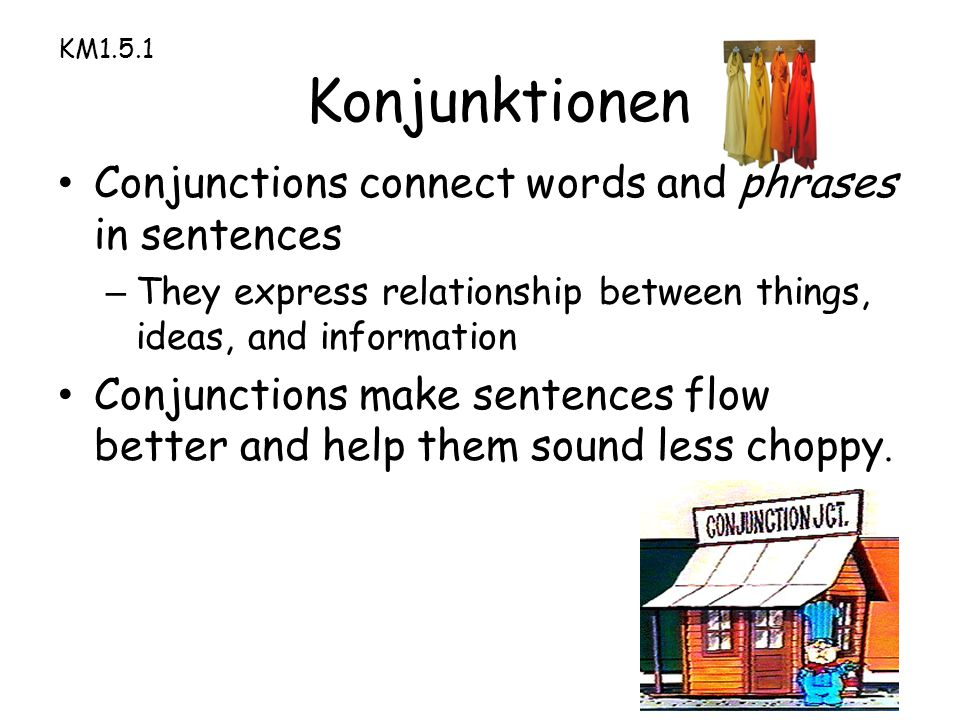 KM1.5.1 Konjunktionen Conjunctions connect words and phrases in sentences – They express relationship between things, ideas, and information Conjunctions make sentences flow better and help them sound less choppy.