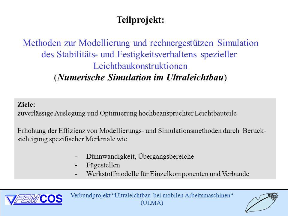 Verbundprojekt Ultraleichtbau bei mobilen Arbeitsmaschinen (ULMA) Teilprojekt: Methoden zur Modellierung und rechnergestützen Simulation des Stabilitäts- und Festigkeitsverhaltens spezieller Leichtbaukonstruktionen (Numerische Simulation im Ultraleichtbau) Ziele: zuverlässige Auslegung und Optimierung hochbeanspruchter Leichtbauteile Erhöhung der Effizienz von Modellierungs- und Simulationsmethoden durch Berück- sichtigung spezifischer Merkmale wie - Dünnwandigkeit, Übergangsbereiche - Fügestellen - Werkstoffmodelle für Einzelkomponenten und Verbunde