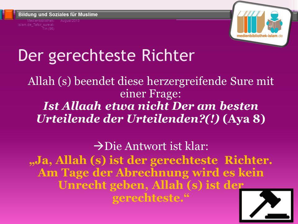 Der gerechteste Richter Allah (s) beendet diese herzergreifende Sure mit einer Frage: Ist Allaah etwa nicht Der am besten Urteilende der Urteilenden?(