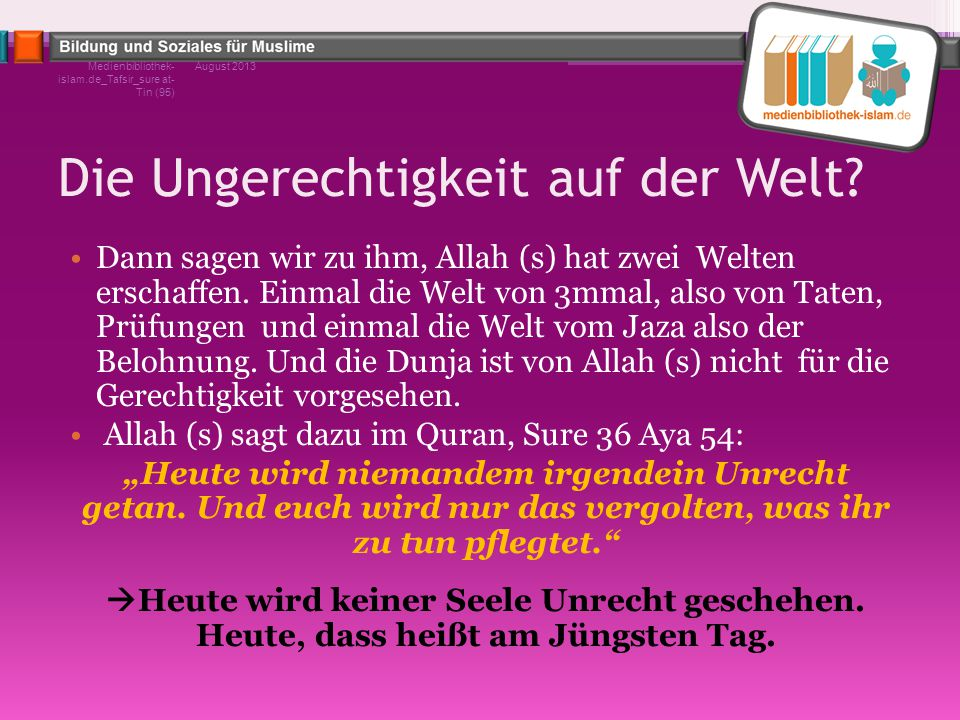 Die Ungerechtigkeit auf der Welt? Dann sagen wir zu ihm, Allah (s) hat zwei Welten erschaffen. Einmal die Welt von 3mmal, also von Taten, Prüfungen un