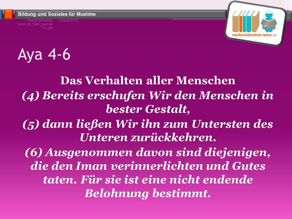 Aya 4-6 Das Verhalten aller Menschen (4) Bereits erschufen Wir den Menschen in bester Gestalt, (5) dann ließen Wir ihn zum Untersten des Unteren zurüc