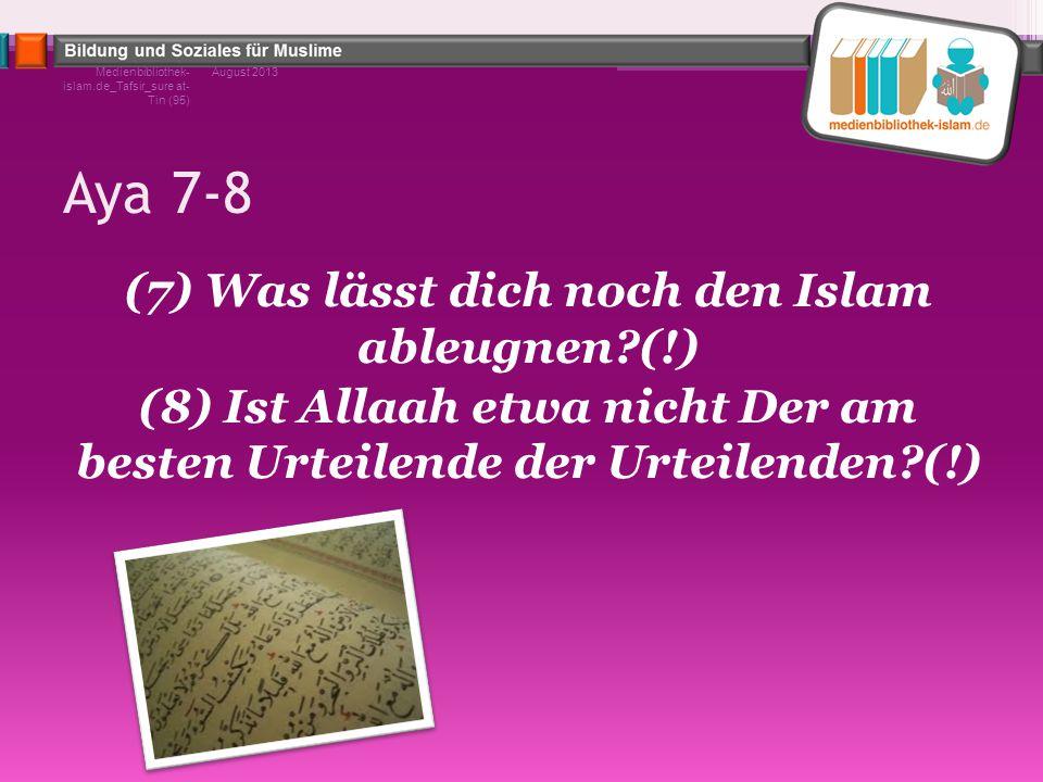 Aya 7-8 (7) Was lässt dich noch den Islam ableugnen?(!) (8) Ist Allaah etwa nicht Der am besten Urteilende der Urteilenden?(!) August 2013Medienbiblio