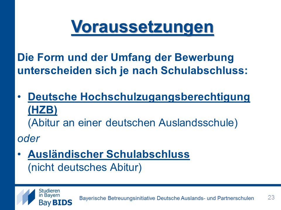 Voraussetzungen Die Form und der Umfang der Bewerbung unterscheiden sich je nach Schulabschluss: Deutsche Hochschulzugangsberechtigung (HZB) (Abitur an einer deutschen Auslandsschule) oder Ausländischer Schulabschluss (nicht deutsches Abitur) 23