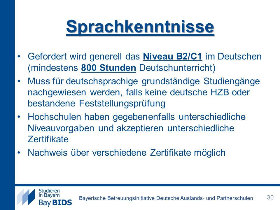 Sprachkenntnisse Gefordert wird generell das Niveau B2/C1 im Deutschen (mindestens 800 Stunden Deutschunterricht) Muss für deutschsprachige grundständige Studiengänge nachgewiesen werden, falls keine deutsche HZB oder bestandene Feststellungsprüfung Hochschulen haben gegebenenfalls unterschiedliche Niveauvorgaben und akzeptieren unterschiedliche Zertifikate Nachweis über verschiedene Zertifikate möglich 30