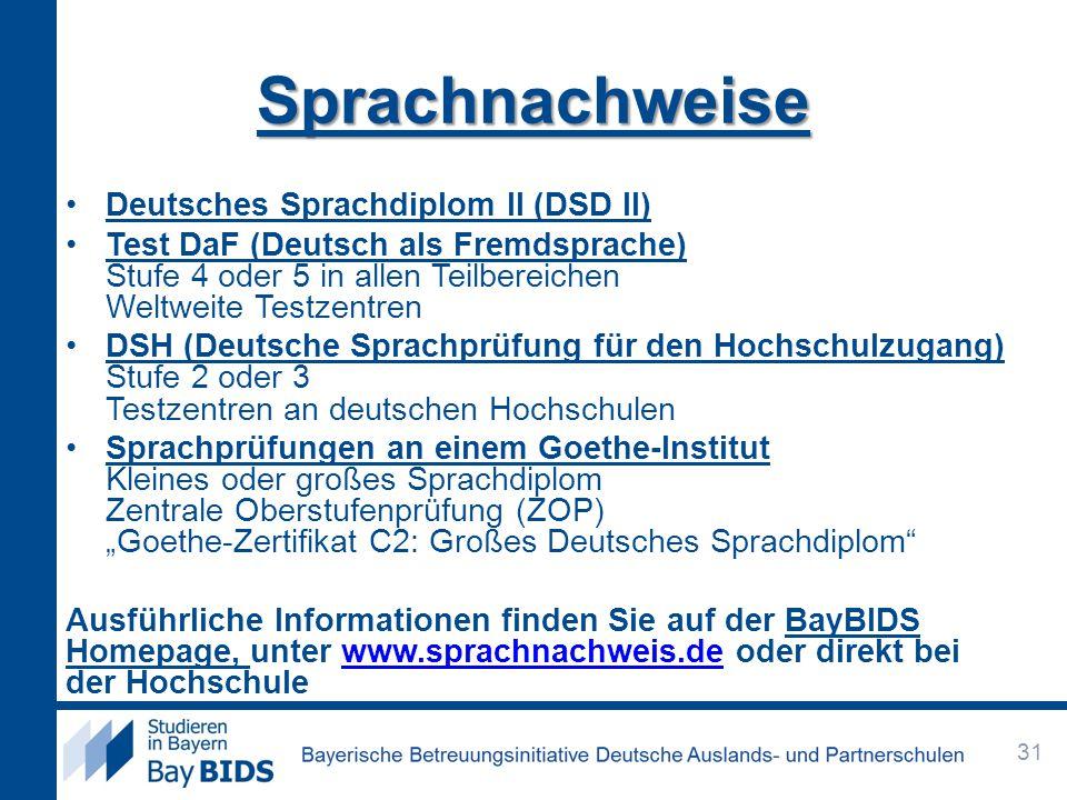 """Sprachnachweise Deutsches Sprachdiplom II (DSD II) Test DaF (Deutsch als Fremdsprache) Stufe 4 oder 5 in allen Teilbereichen Weltweite Testzentren DSH (Deutsche Sprachprüfung für den Hochschulzugang) Stufe 2 oder 3 Testzentren an deutschen Hochschulen Sprachprüfungen an einem Goethe-Institut Kleines oder großes Sprachdiplom Zentrale Oberstufenprüfung (ZOP) """"Goethe-Zertifikat C2: Großes Deutsches Sprachdiplom Ausführliche Informationen finden Sie auf der BayBIDS Homepage, unter www.sprachnachweis.de oder direkt bei der Hochschulewww.sprachnachweis.de 31"""